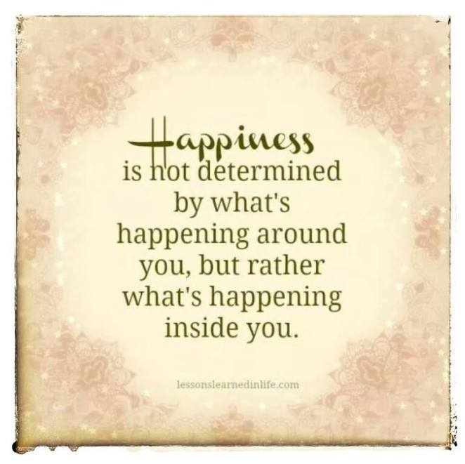 Happiness is not determined by what is happening around you, but rather what's happening inside you.