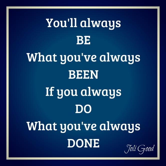 always be what you've been always do what you've always done. | lookingjoligood.wordpress.com