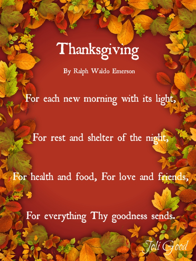 Thanksgiving By Ralph Waldo Emerson For each new morning with its light, For rest and shelter of the night, For health and food, For love and friends, For everything Thy goodness sends. | lookingjoligood.wordpress.com