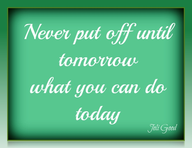 Never put off until to morrow what you can do today -Thomas Jefferson | lookingjoligood.wordpress.com