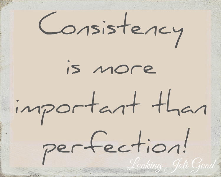 Consistency is more important than perfection!   lookingjoligood.wordpress.com