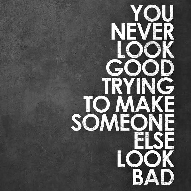 You never look good trying to make someone else look bad. | lookingjoligood.wordpress.com