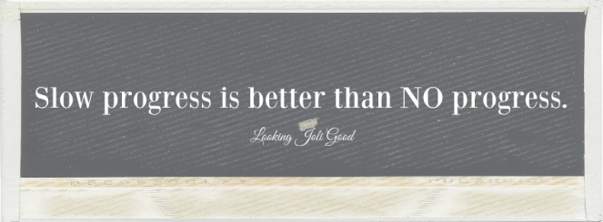 Slow progress is better than NO progress. | lookingjoligood.wordpress.com
