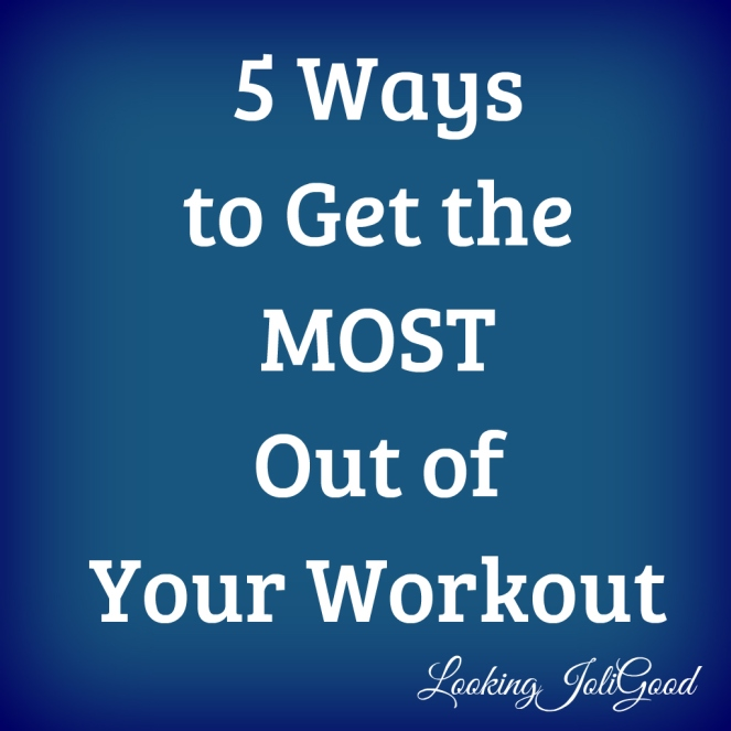 5 Ways to Get the Most Out of Your Workout   lookingjoligood.wordpress.com