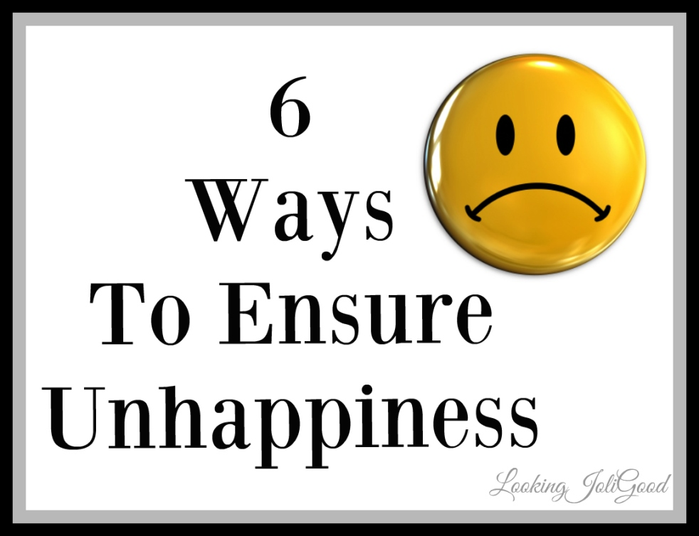 6 ways to ensure unhappiness | lookingjoligood.wordpress.com
