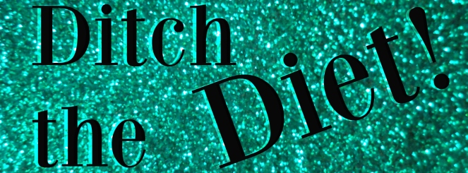 ditch the diet | lookingjoligood.wordpress.com