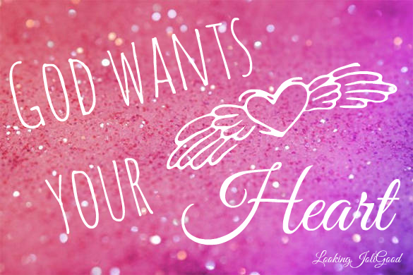 God wants your heart | lookingjoligood.wordpress.com