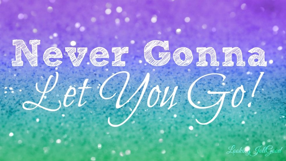 never gonna let you down | lookingjoligood.wordpress.com